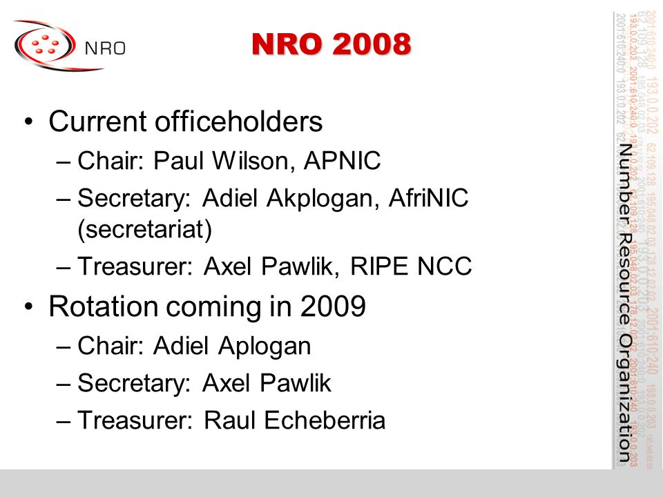NRO 2008 Current officeholders –Chair: Paul Wilson, APNIC –Secretary: Adiel Akplogan, AfriNIC (secretariat) –Treasurer: Axel Pawlik, RIPE NCC Rotation coming in 2009 –Chair: Adiel Aplogan –Secretary: Axel Pawlik –Treasurer: Raul Echeberria
