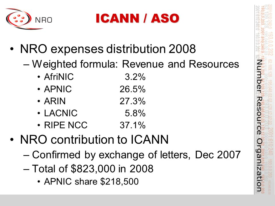 ICANN / ASO NRO expenses distribution 2008 –Weighted formula: Revenue and Resources AfriNIC 3.2% APNIC26.5% ARIN27.3% LACNIC 5.8% RIPE NCC37.1% NRO contribution to ICANN –Confirmed by exchange of letters, Dec 2007 –Total of $823,000 in 2008 APNIC share $218,500