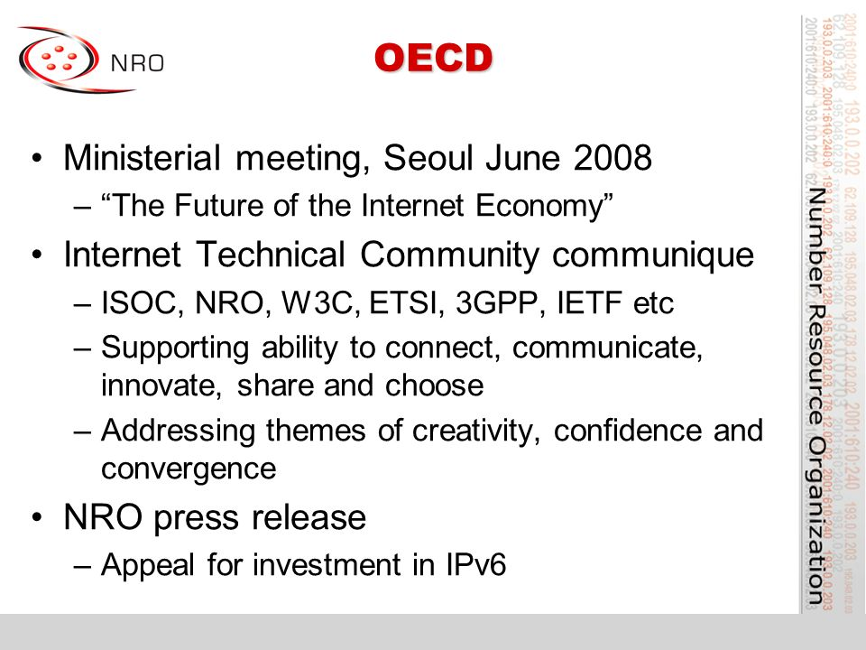 OECD Ministerial meeting, Seoul June 2008 –The Future of the Internet Economy Internet Technical Community communique –ISOC, NRO, W3C, ETSI, 3GPP, IETF etc –Supporting ability to connect, communicate, innovate, share and choose –Addressing themes of creativity, confidence and convergence NRO press release –Appeal for investment in IPv6