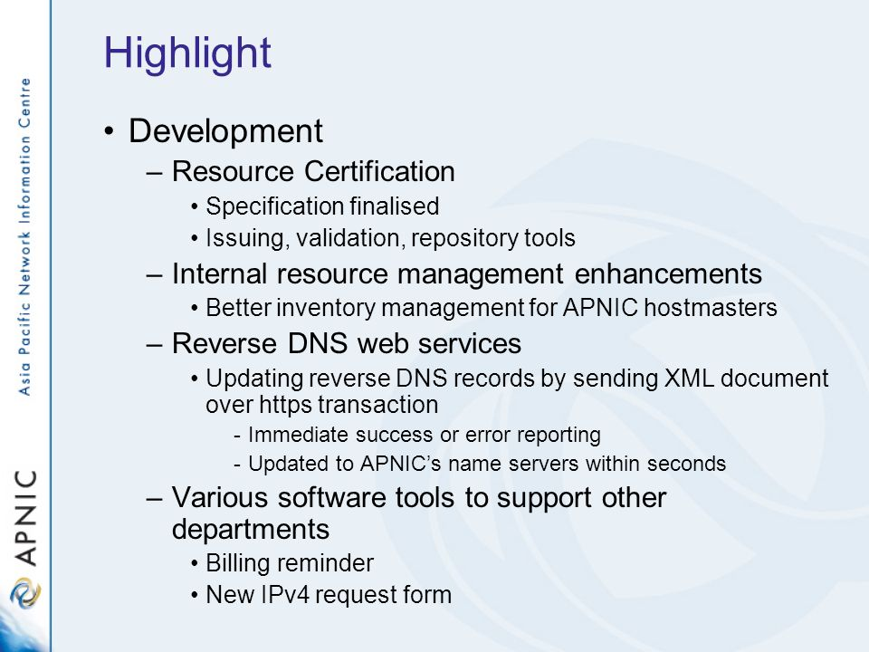 Highlight Development –Resource Certification Specification finalised Issuing, validation, repository tools –Internal resource management enhancements Better inventory management for APNIC hostmasters –Reverse DNS web services Updating reverse DNS records by sending XML document over https transaction -Immediate success or error reporting -Updated to APNICs name servers within seconds –Various software tools to support other departments Billing reminder New IPv4 request form
