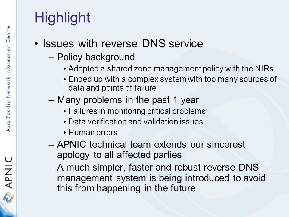 Highlight Issues with reverse DNS service –Policy background Adopted a shared zone management policy with the NIRs Ended up with a complex system with too many sources of data and points of failure –Many problems in the past 1 year Failures in monitoring critical problems Data verification and validation issues Human errors –APNIC technical team extends our sincerest apology to all affected parties –A much simpler, faster and robust reverse DNS management system is being introduced to avoid this from happening in the future