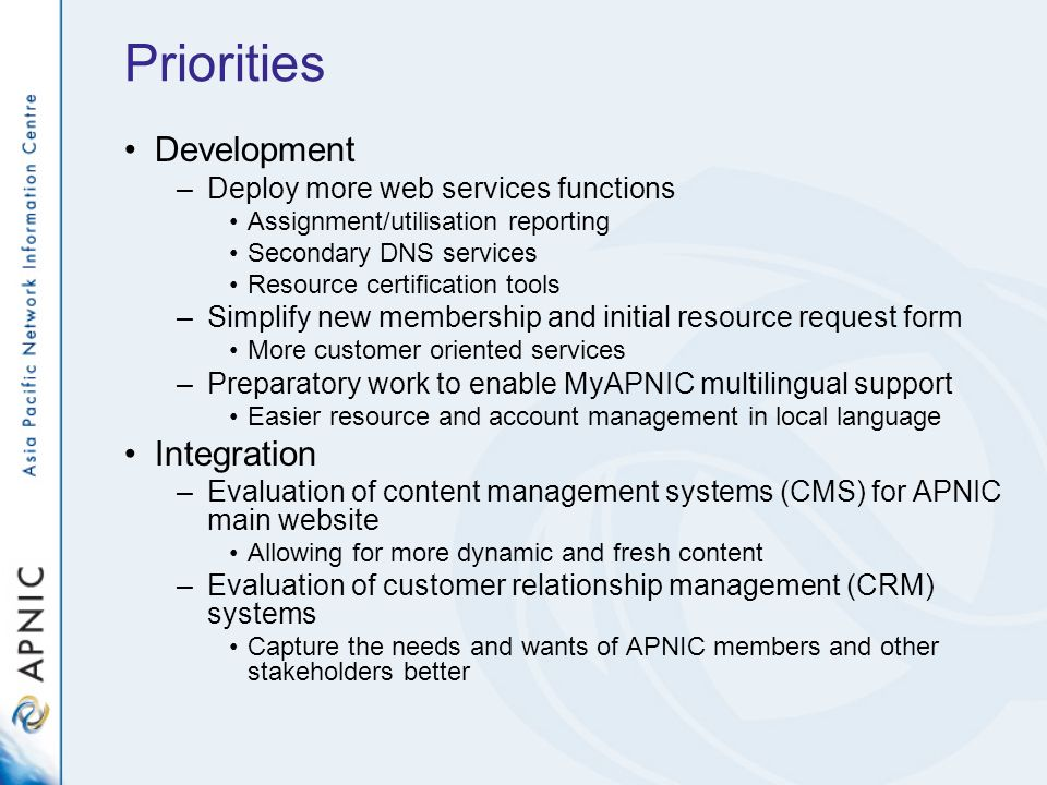 Priorities Development –Deploy more web services functions Assignment/utilisation reporting Secondary DNS services Resource certification tools –Simplify new membership and initial resource request form More customer oriented services –Preparatory work to enable MyAPNIC multilingual support Easier resource and account management in local language Integration –Evaluation of content management systems (CMS) for APNIC main website Allowing for more dynamic and fresh content –Evaluation of customer relationship management (CRM) systems Capture the needs and wants of APNIC members and other stakeholders better