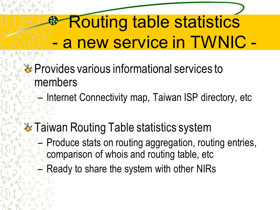 Routing table statistics - a new service in TWNIC - Provides various informational services to members –Internet Connectivity map, Taiwan ISP directory, etc Taiwan Routing Table statistics system –Produce stats on routing aggregation, routing entries, comparison of whois and routing table, etc –Ready to share the system with other NIRs