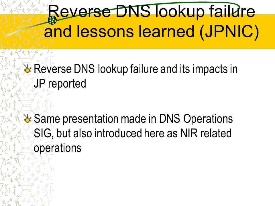 Reverse DNS lookup failure and lessons learned (JPNIC) Reverse DNS lookup failure and its impacts in JP reported Same presentation made in DNS Operations SIG, but also introduced here as NIR related operations