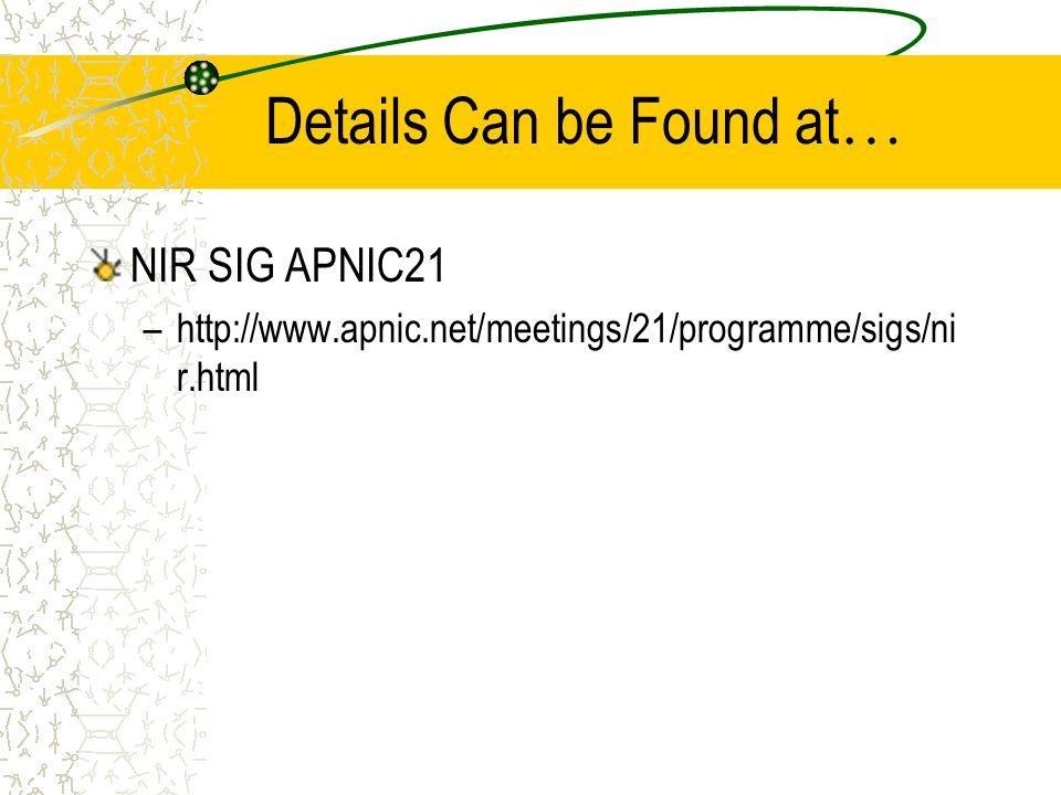 Details Can be Found at … NIR SIG APNIC21 –http://www.apnic.net/meetings/21/programme/sigs/ni r.html