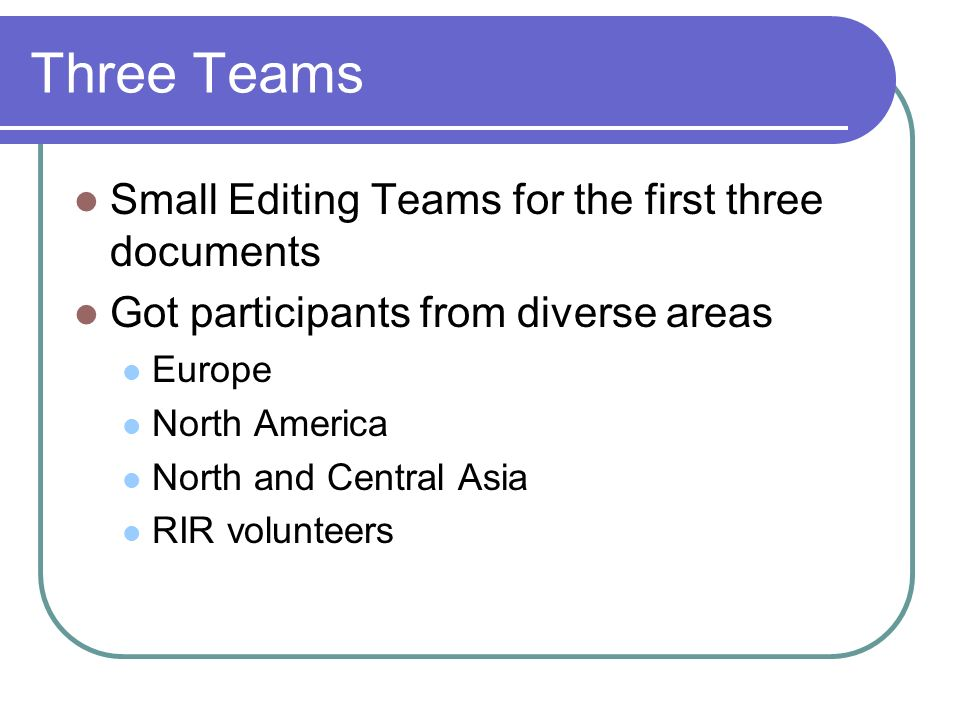 Three Teams Small Editing Teams for the first three documents Got participants from diverse areas Europe North America North and Central Asia RIR volunteers