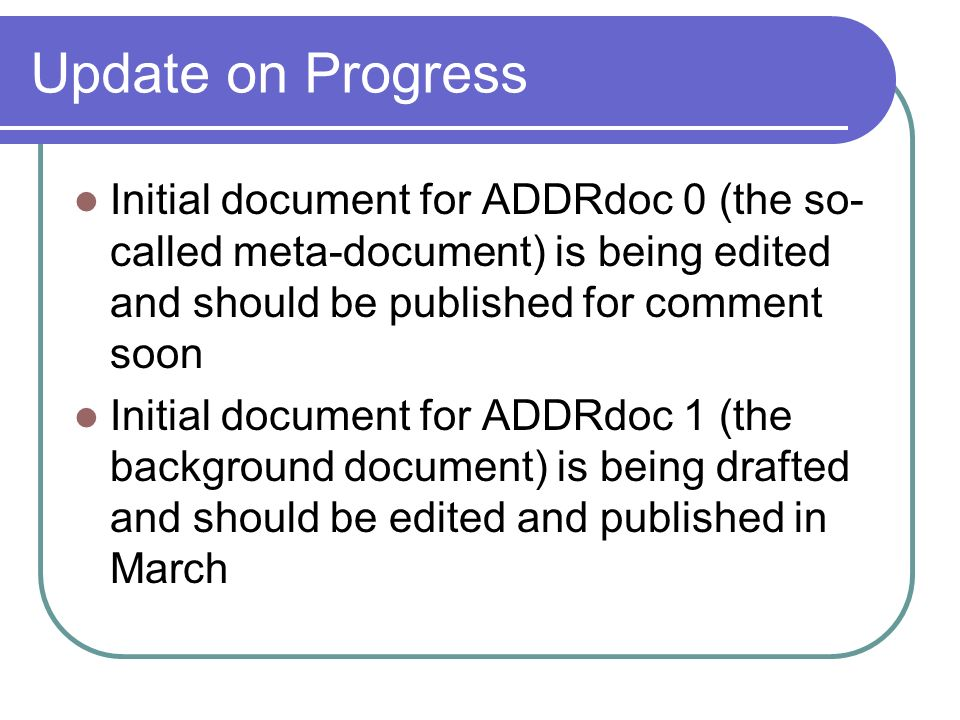 Update on Progress Initial document for ADDRdoc 0 (the so- called meta-document) is being edited and should be published for comment soon Initial docu