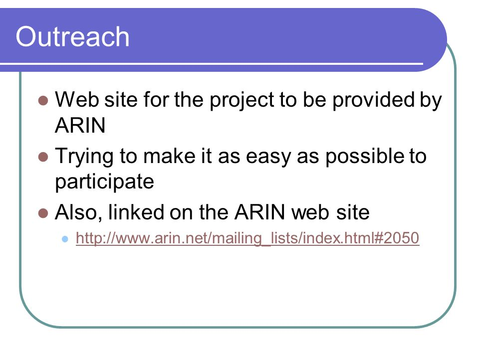 Outreach Web site for the project to be provided by ARIN Trying to make it as easy as possible to participate Also, linked on the ARIN web site http:/