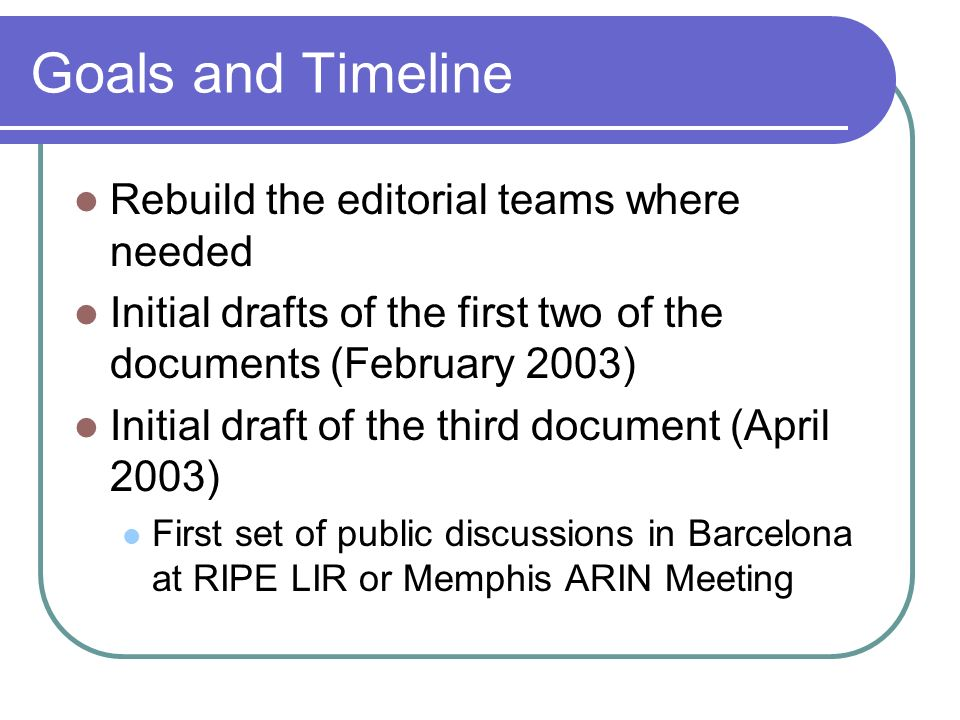 Goals and Timeline Rebuild the editorial teams where needed Initial drafts of the first two of the documents (February 2003) Initial draft of the third document (April 2003) First set of public discussions in Barcelona at RIPE LIR or Memphis ARIN Meeting