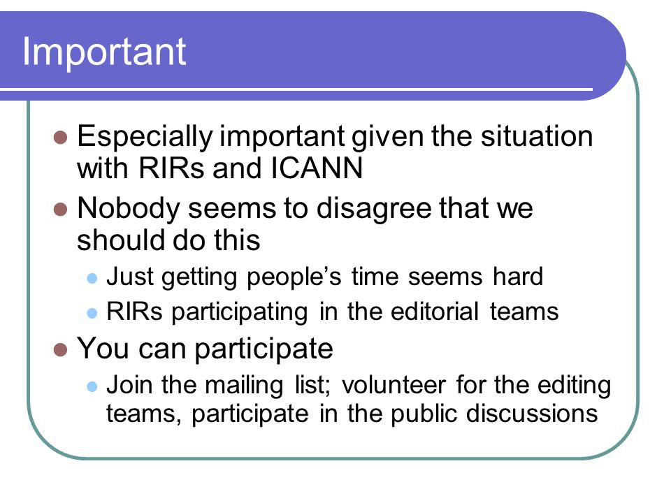 Important Especially important given the situation with RIRs and ICANN Nobody seems to disagree that we should do this Just getting peoples time seems hard RIRs participating in the editorial teams You can participate Join the mailing list; volunteer for the editing teams, participate in the public discussions