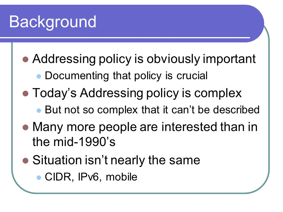 Background Addressing policy is obviously important Documenting that policy is crucial Todays Addressing policy is complex But not so complex that it