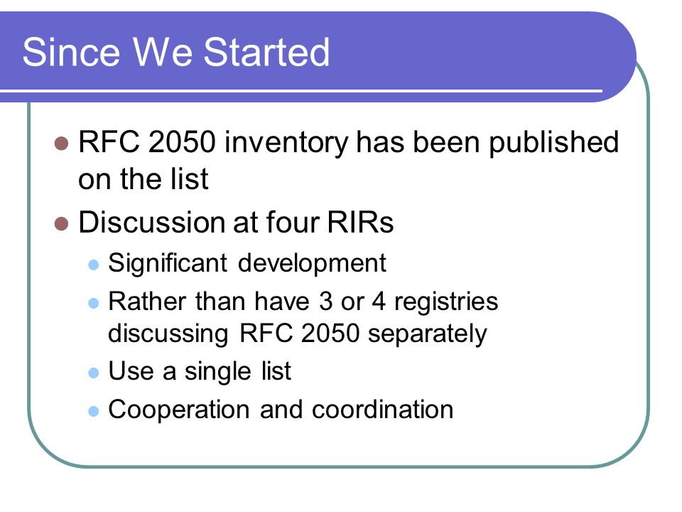 Since We Started RFC 2050 inventory has been published on the list Discussion at four RIRs Significant development Rather than have 3 or 4 registries discussing RFC 2050 separately Use a single list Cooperation and coordination