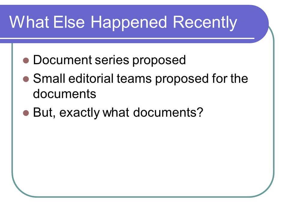What Else Happened Recently Document series proposed Small editorial teams proposed for the documents But, exactly what documents?
