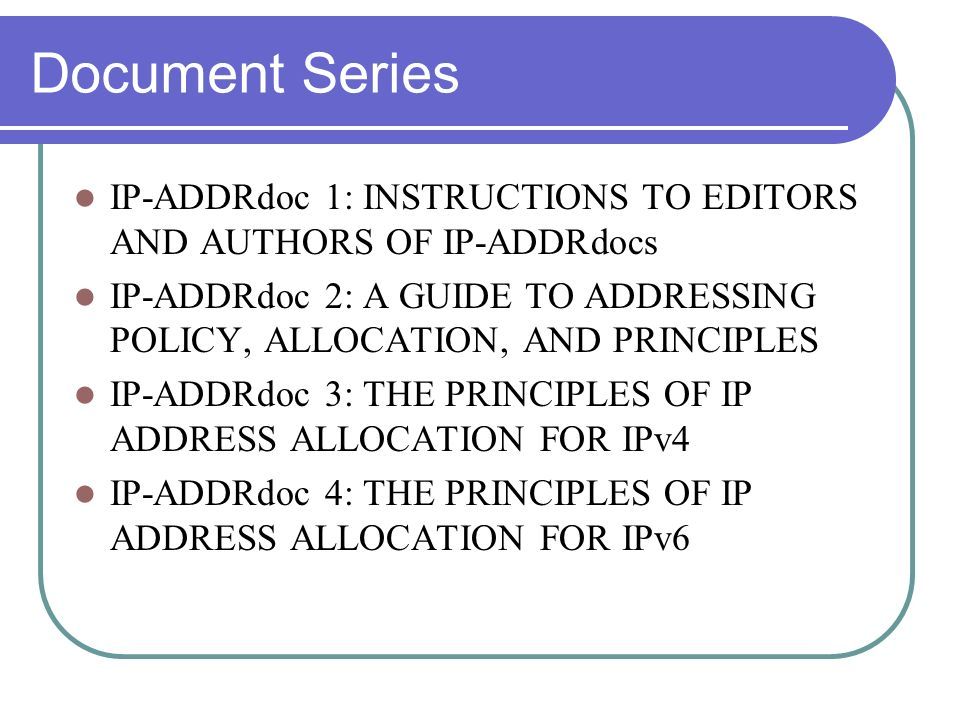 Document Series IP-ADDRdoc 1: INSTRUCTIONS TO EDITORS AND AUTHORS OF IP-ADDRdocs IP-ADDRdoc 2: A GUIDE TO ADDRESSING POLICY, ALLOCATION, AND PRINCIPLE