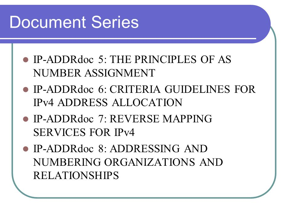 Document Series IP-ADDRdoc 5: THE PRINCIPLES OF AS NUMBER ASSIGNMENT IP-ADDRdoc 6: CRITERIA GUIDELINES FOR IPv4 ADDRESS ALLOCATION IP-ADDRdoc 7: REVERSE MAPPING SERVICES FOR IPv4 IP-ADDRdoc 8: ADDRESSING AND NUMBERING ORGANIZATIONS AND RELATIONSHIPS