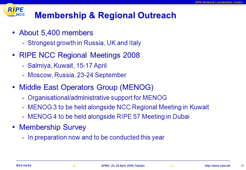 http://www.ripe.net RIPE Network Coordination Centre APNIC 25, 29 April 2008, Taiwan 10 Nick Hyrka Membership & Regional Outreach About 5,400 members - Strongest growth in Russia, UK and Italy RIPE NCC Regional Meetings 2008 - Salmiya, Kuwait, 15-17 April - Moscow, Russia, 23-24 September Middle East Operators Group (MENOG) - Organisational/administrative support for MENOG - MENOG 3 to be held alongside NCC Regional Meeting in Kuwait - MENOG 4 to be held alongside RIPE 57 Meeting in Dubai Membership Survey - In preparation now and to be conducted this year