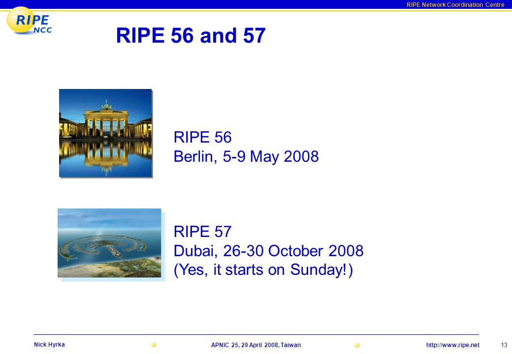 RIPE Network Coordination Centre http://www.ripe.netAPNIC 25, 29 April 2008, Taiwan 13 Nick Hyrka RIPE 56 and 57 RIPE 56 Berlin, 5-9 May 2008 RIPE 57 Dubai, 26-30 October 2008 (Yes, it starts on Sunday!)