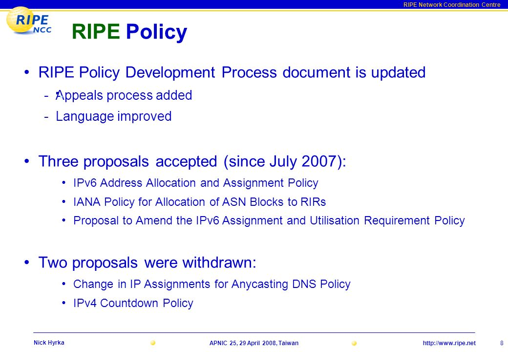 http://www.ripe.net RIPE Network Coordination Centre APNIC 25, 29 April 2008, Taiwan 8 Nick Hyrka RIPE Policy RIPE Policy Development Process document is updated - Appeals process added - Language improved Three proposals accepted (since July 2007): IPv6 Address Allocation and Assignment Policy IANA Policy for Allocation of ASN Blocks to RIRs Proposal to Amend the IPv6 Assignment and Utilisation Requirement Policy Two proposals were withdrawn: Change in IP Assignments for Anycasting DNS Policy IPv4 Countdown Policy
