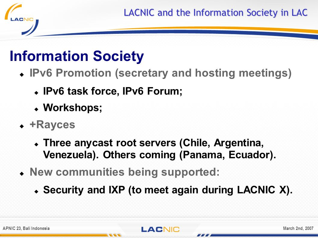 APNIC 23, Bali IndonesiaMarch 2nd, 2007 LACNIC and the Information Society in LAC Information Society IPv6 Promotion (secretary and hosting meetings)