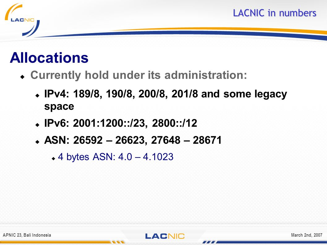 APNIC 23, Bali IndonesiaMarch 2nd, 2007 Allocations Currently hold under its administration: IPv4: 189/8, 190/8, 200/8, 201/8 and some legacy space IP