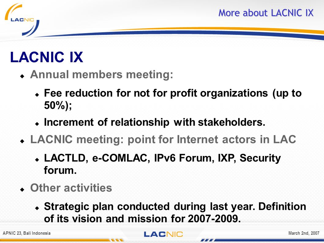 APNIC 23, Bali IndonesiaMarch 2nd, 2007 More about LACNIC IX LACNIC IX Annual members meeting: Fee reduction for not for profit organizations (up to 5