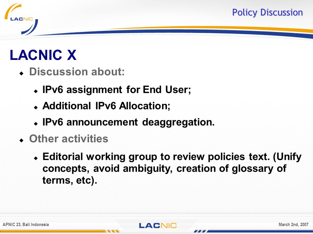 APNIC 23, Bali IndonesiaMarch 2nd, 2007 Policy Discussion LACNIC X Discussion about: IPv6 assignment for End User; Additional IPv6 Allocation; IPv6 an