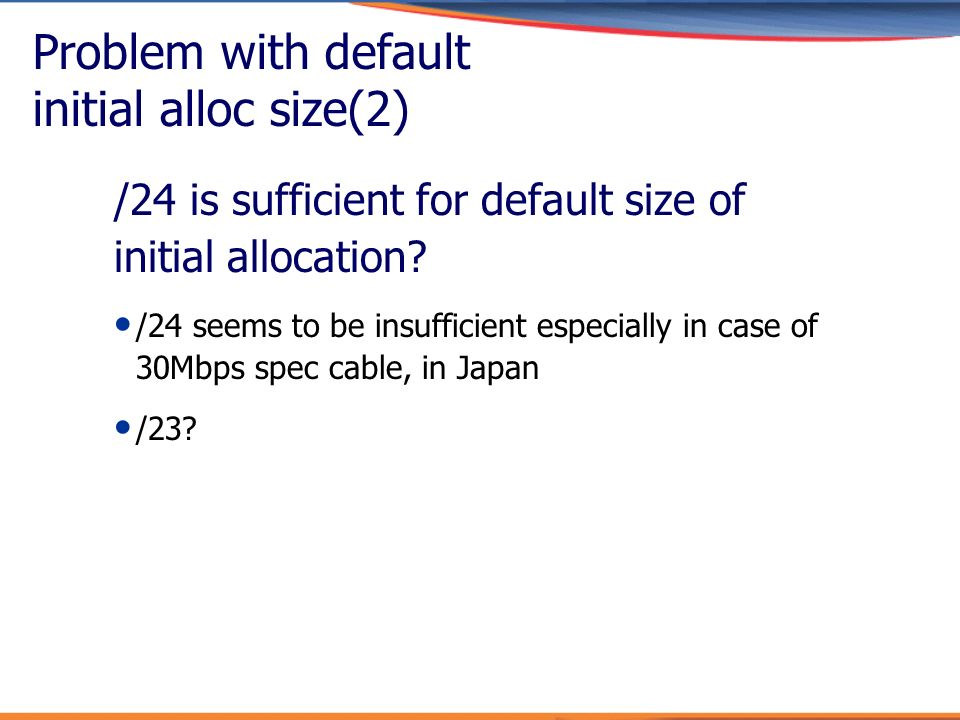 Problem with default initial alloc size(2) /24 is sufficient for default size of initial allocation? /24 seems to be insufficient especially in case o