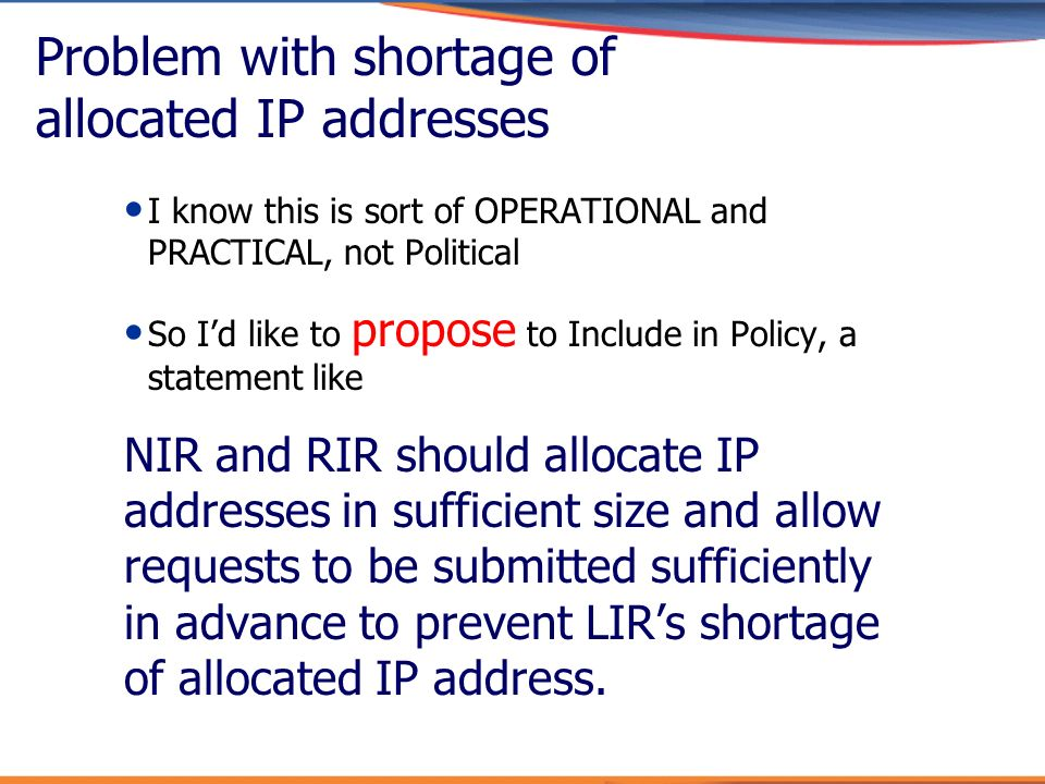 Problem with shortage of allocated IP addresses I know this is sort of OPERATIONAL and PRACTICAL, not Political So Id like to propose to Include in Po