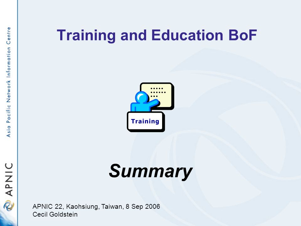 Training and Education BoF Summary APNIC 22, Kaohsiung, Taiwan, 8 Sep 2006 Cecil Goldstein