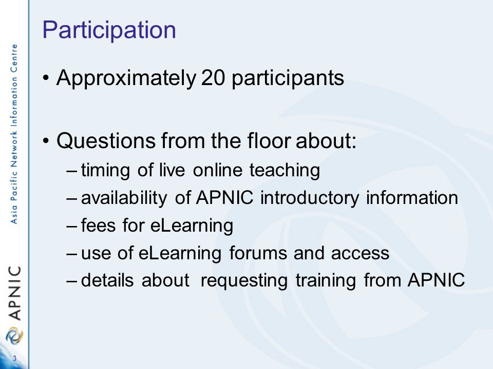 3 Participation Approximately 20 participants Questions from the floor about: –timing of live online teaching –availability of APNIC introductory information –fees for eLearning –use of eLearning forums and access –details about requesting training from APNIC