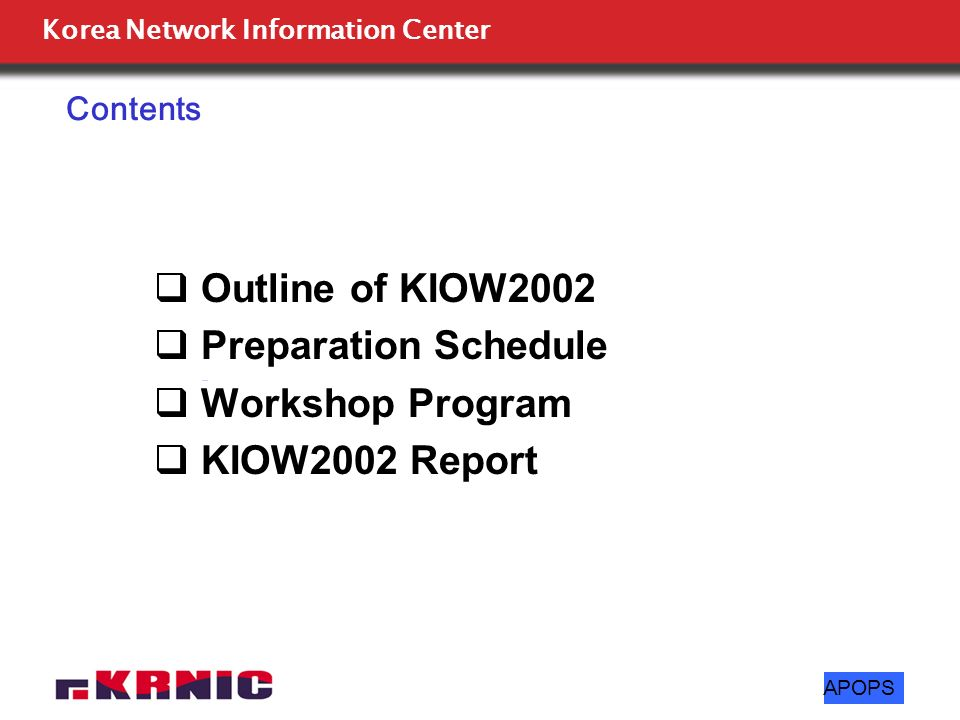 Korea Network Information Center APOPS Outline of KIOW2002 Preparation Schedule Workshop Program KIOW2002 Report Contents