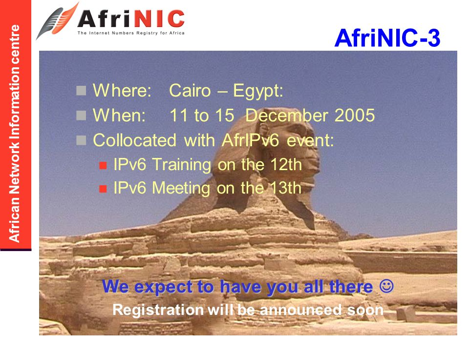 African Network Information centre AfriNIC-3 Where:Cairo – Egypt: When:11 to 15 December 2005 Collocated with AfrIPv6 event: IPv6 Training on the 12th