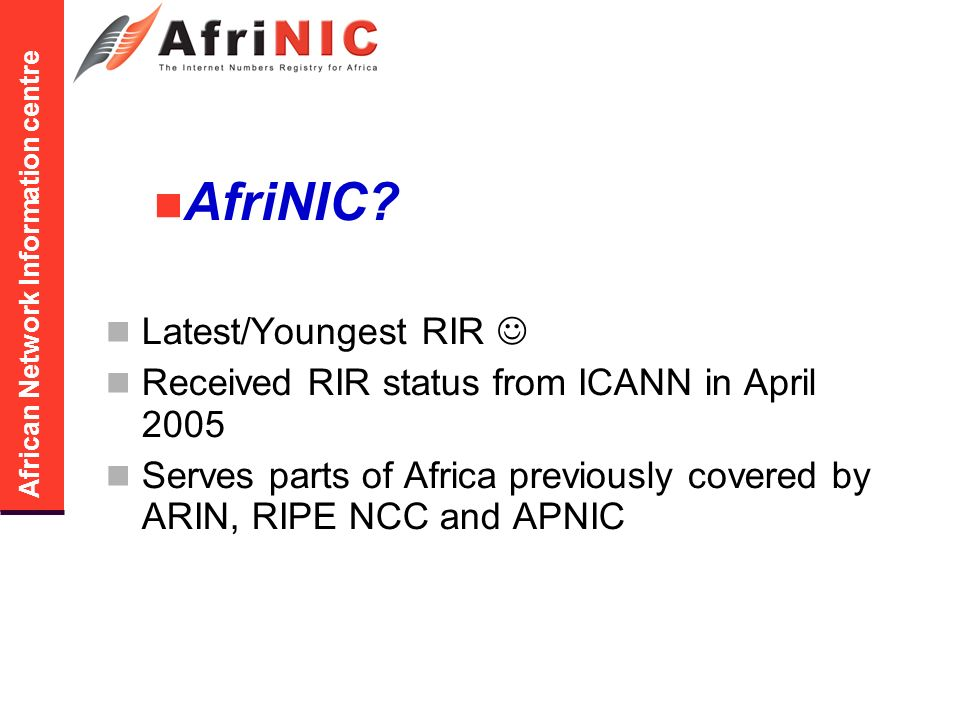 African Network Information centre Participation to AfriNIC process General discussion: afrinic-discuss@afrinic.net Policy discussion policy-wg@afrinic.net Training and outreach training-discuss@afrinic.net AfriNIC web site www.afrinic.net
