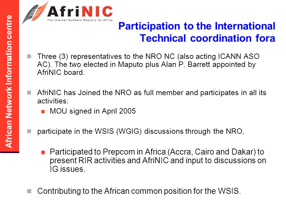 African Network Information centre Participation to the International Technical coordination fora Three (3) representatives to the NRO NC (also acting ICANN ASO AC).
