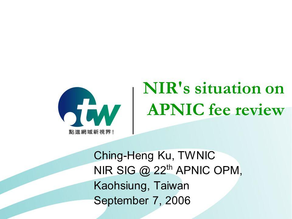 NIR's situation on APNIC fee review Ching-Heng Ku, TWNIC NIR SIG @ 22 th APNIC OPM, Kaohsiung, Taiwan September 7, 2006