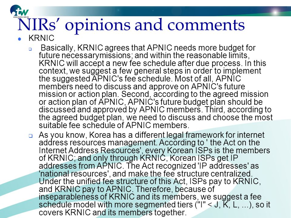NIRs opinions and comments KRNIC Basically, KRNIC agrees that APNIC needs more budget for future necessarymissions; and within the reasonable limits, KRNIC will accept a new fee schedule after due process.