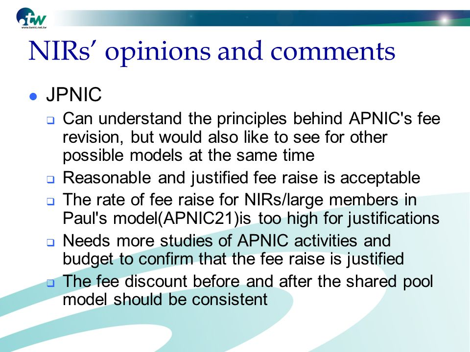 NIRs opinions and comments JPNIC Can understand the principles behind APNIC s fee revision, but would also like to see for other possible models at the same time Reasonable and justified fee raise is acceptable The rate of fee raise for NIRs/large members in Paul s model(APNIC21)is too high for justifications Needs more studies of APNIC activities and budget to confirm that the fee raise is justified The fee discount before and after the shared pool model should be consistent
