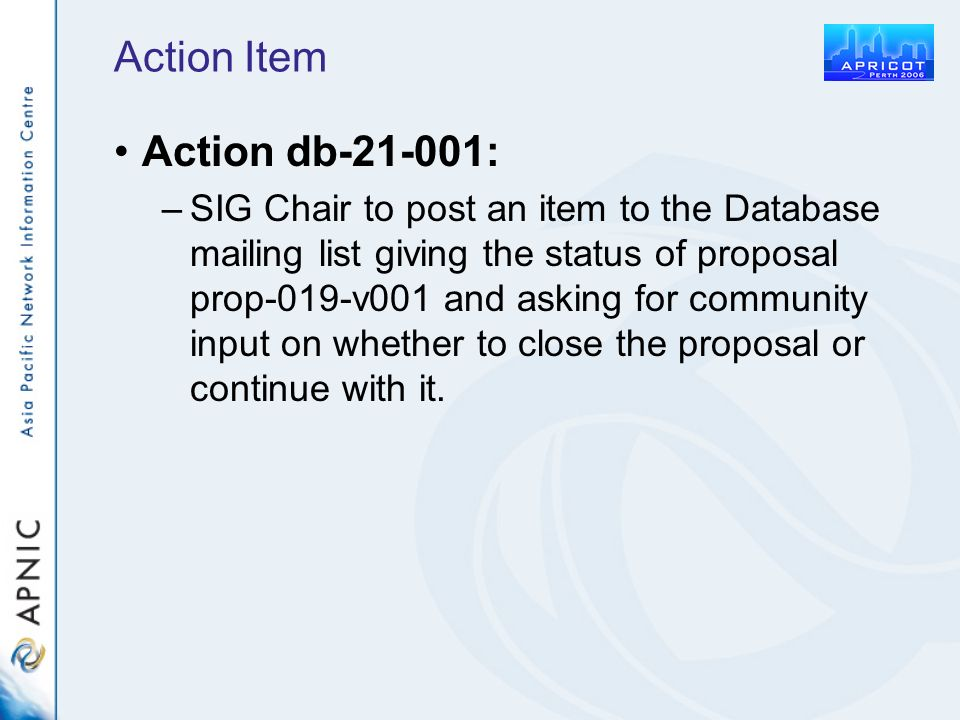 Action Item Action db-21-001: –SIG Chair to post an item to the Database mailing list giving the status of proposal prop-019-v001 and asking for community input on whether to close the proposal or continue with it.