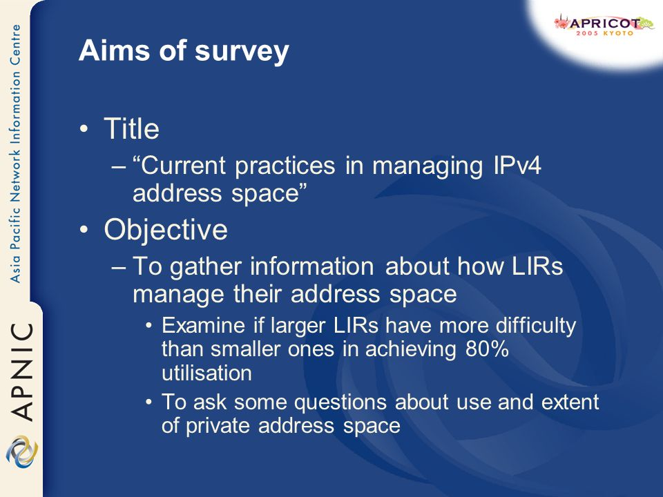 Aims of survey Title –Current practices in managing IPv4 address space Objective –To gather information about how LIRs manage their address space Exam