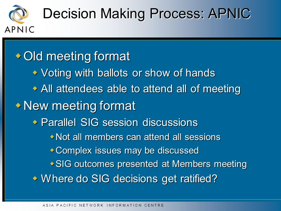 A S I A P A C I F I C N E T W O R K I N F O R M A T I O N C E N T R E Decision Making Process: APNIC Old meeting format Old meeting format Voting with ballots or show of hands Voting with ballots or show of hands All attendees able to attend all of meeting All attendees able to attend all of meeting New meeting format New meeting format Parallel SIG session discussions Parallel SIG session discussions Not all members can attend all sessions Not all members can attend all sessions Complex issues may be discussed Complex issues may be discussed SIG outcomes presented at Members meeting SIG outcomes presented at Members meeting Where do SIG decisions get ratified.