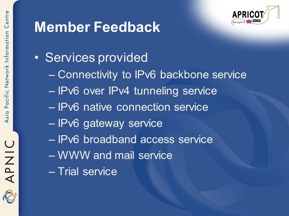 Member Feedback Services provided –Connectivity to IPv6 backbone service –IPv6 over IPv4 tunneling service –IPv6 native connection service –IPv6 gateway service –IPv6 broadband access service –WWW and mail service –Trial service