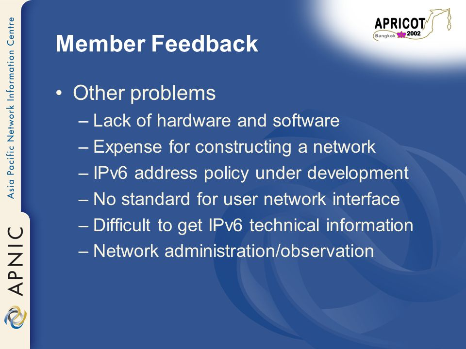 Member Feedback Other problems –Lack of hardware and software –Expense for constructing a network –IPv6 address policy under development –No standard for user network interface –Difficult to get IPv6 technical information –Network administration/observation
