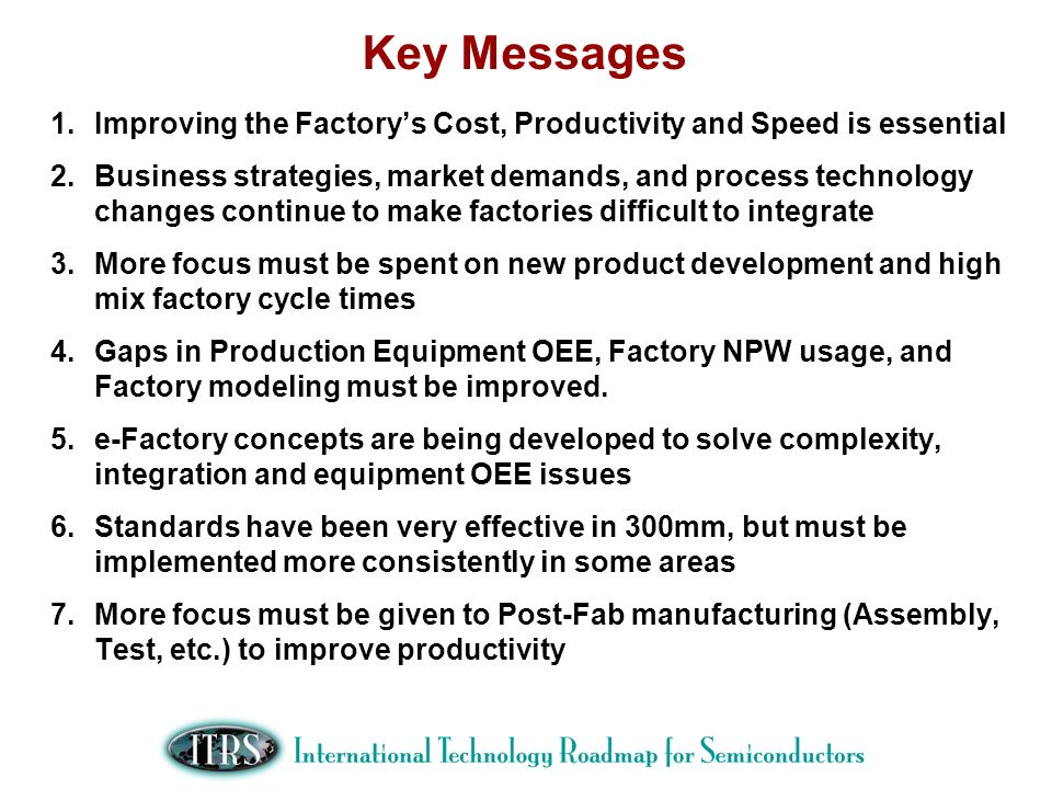 Key Messages 1.Improving the Factorys Cost, Productivity and Speed is essential 2.Business strategies, market demands, and process technology changes