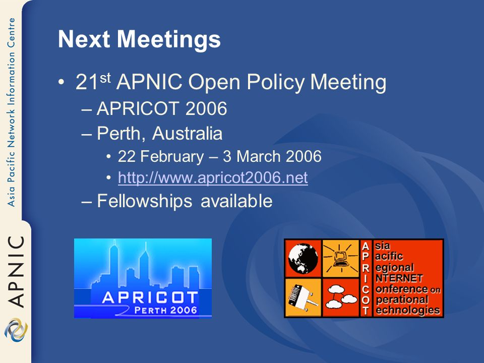 Next Meetings 21 st APNIC Open Policy Meeting –APRICOT 2006 –Perth, Australia 22 February – 3 March 2006 http://www.apricot2006.net –Fellowships avail