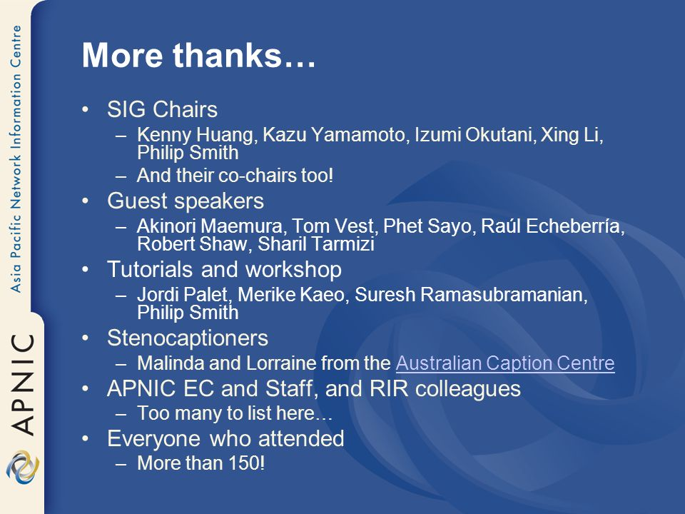 More thanks… SIG Chairs –Kenny Huang, Kazu Yamamoto, Izumi Okutani, Xing Li, Philip Smith –And their co-chairs too! Guest speakers –Akinori Maemura, T