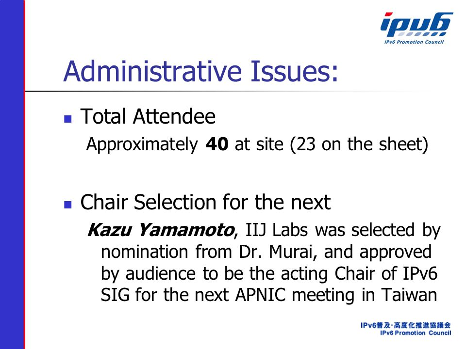 Administrative Issues: Total Attendee Approximately 40 at site (23 on the sheet) Chair Selection for the next Kazu Yamamoto, IIJ Labs was selected by nomination from Dr.