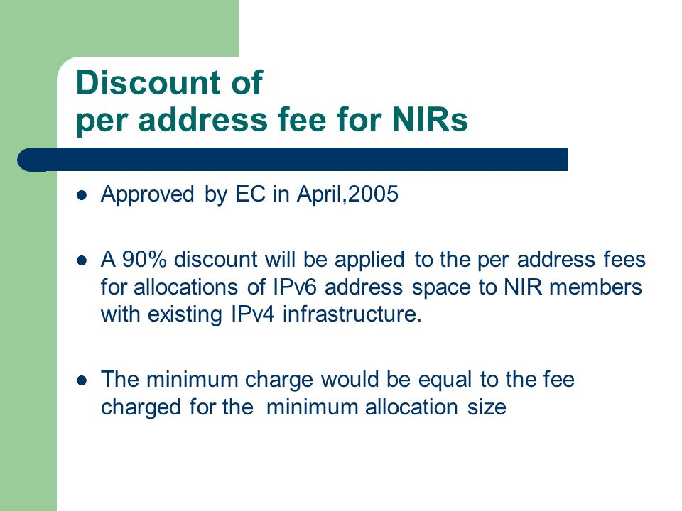 Discount of per address fee for NIRs Approved by EC in April,2005 A 90% discount will be applied to the per address fees for allocations of IPv6 address space to NIR members with existing IPv4 infrastructure.