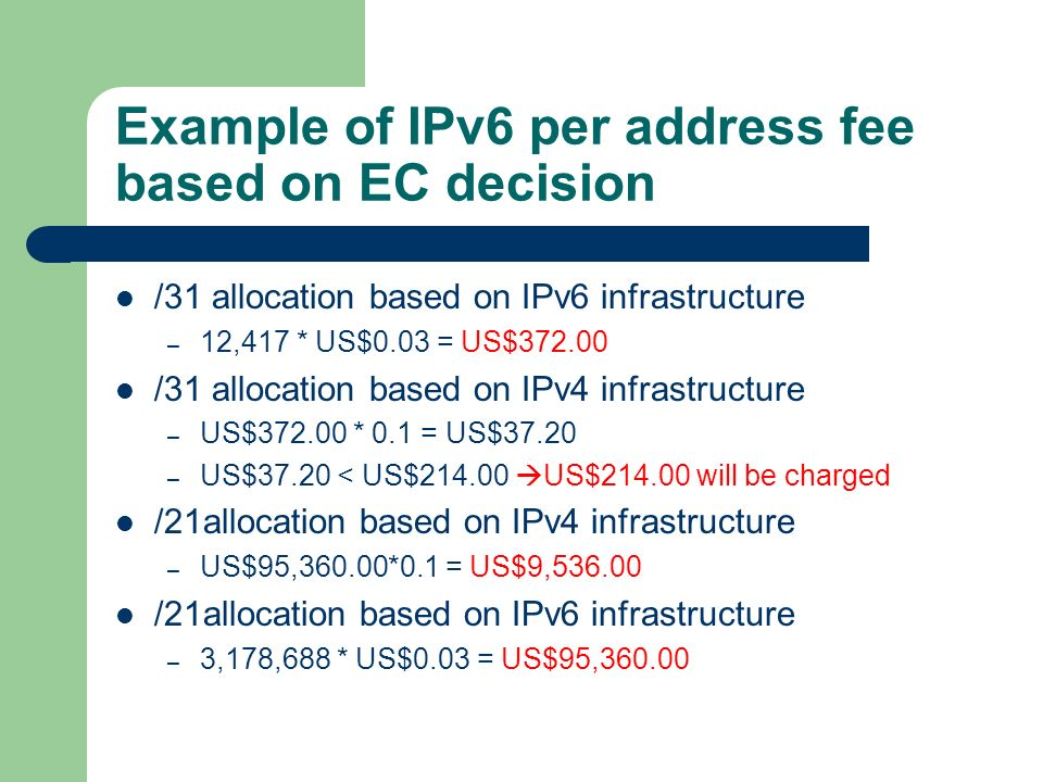 Example of IPv6 per address fee based on EC decision /31 allocation based on IPv6 infrastructure – 12,417 * US$0.03 = US$372.00 /31 allocation based on IPv4 infrastructure – US$372.00 * 0.1 = US$37.20 – US$37.20 < US$214.00 US$214.00 will be charged /21allocation based on IPv4 infrastructure – US$95,360.00*0.1 = US$9,536.00 /21allocation based on IPv6 infrastructure – 3,178,688 * US$0.03 = US$95,360.00