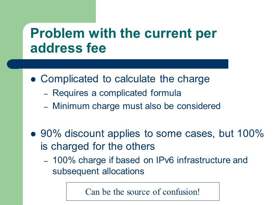 Problem with the current per address fee Complicated to calculate the charge – Requires a complicated formula – Minimum charge must also be considered 90% discount applies to some cases, but 100% is charged for the others – 100% charge if based on IPv6 infrastructure and subsequent allocations Can be the source of confusion!