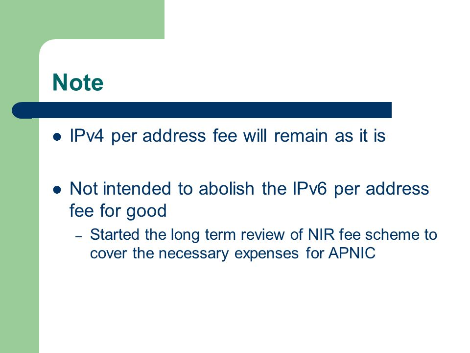 Note IPv4 per address fee will remain as it is Not intended to abolish the IPv6 per address fee for good – Started the long term review of NIR fee scheme to cover the necessary expenses for APNIC